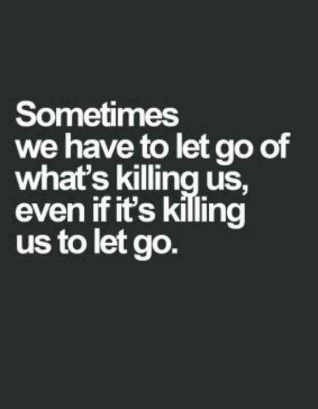 """Sometimes, we have to let go of what's killing us, even if it's killing us to let go."""