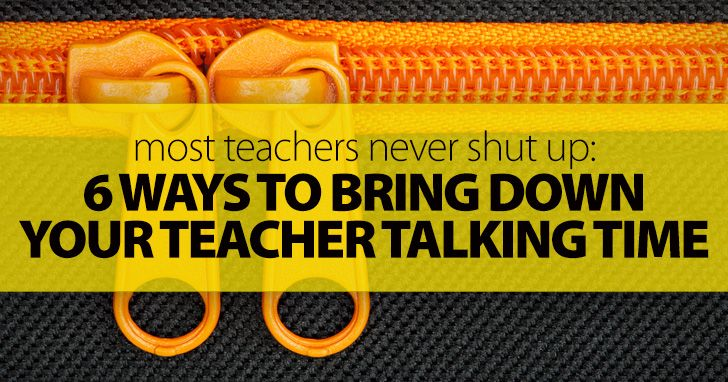 Most Teachers Never Shut Up. Here's Why (And How) You Should: 6 Ways To Bring Down Your Teacher Talking Time