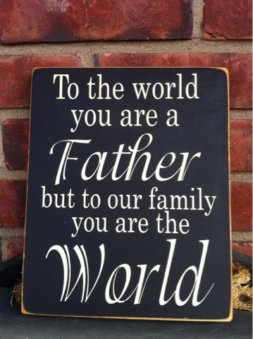To the world you are a Father but to our family you are the world...awwww Love my dad!