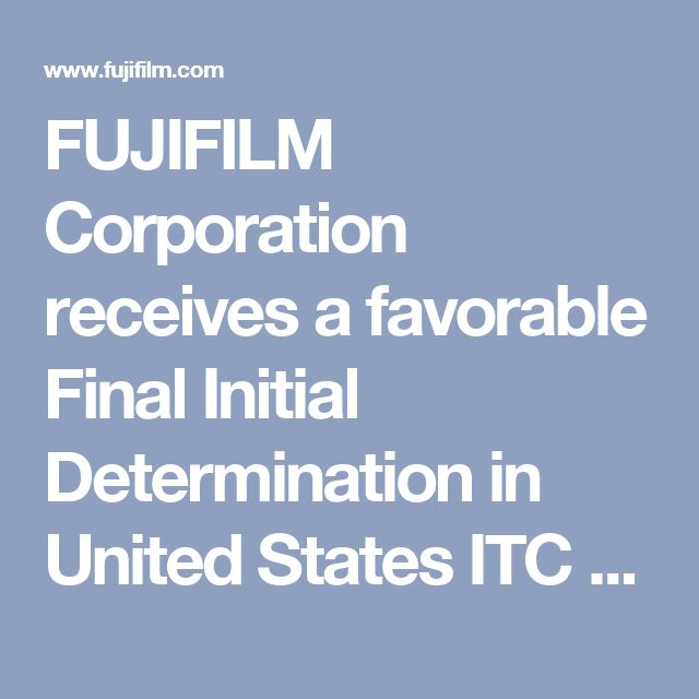 FUJIFILM Corporation receives a favorable Final Initial Determination in United States ITC case against Sony Corporation. | Fujifilm Global
