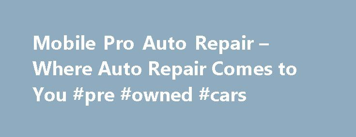 Mobile Pro Auto Repair – Where Auto Repair Comes to You #pre #owned #cars http://uk.remmont.com/mobile-pro-auto-repair-where-auto-repair-comes-to-you-pre-owned-cars/  #mobile auto repair # Welcome to MobilePro Auto Repair on the Web Broke down or just need a tune up? Bad brakes? Electric Problems? Check Engine light on? Don't Worry! MobilePro is here to help! No more towing your car into a shop. No more waiting in the office for hours so you can drive back home. We come to you…