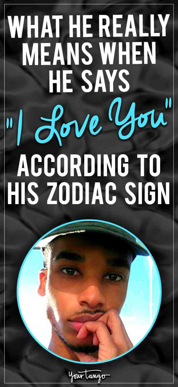 Thats what he really means when he says I love you, depending on his zodiac sign