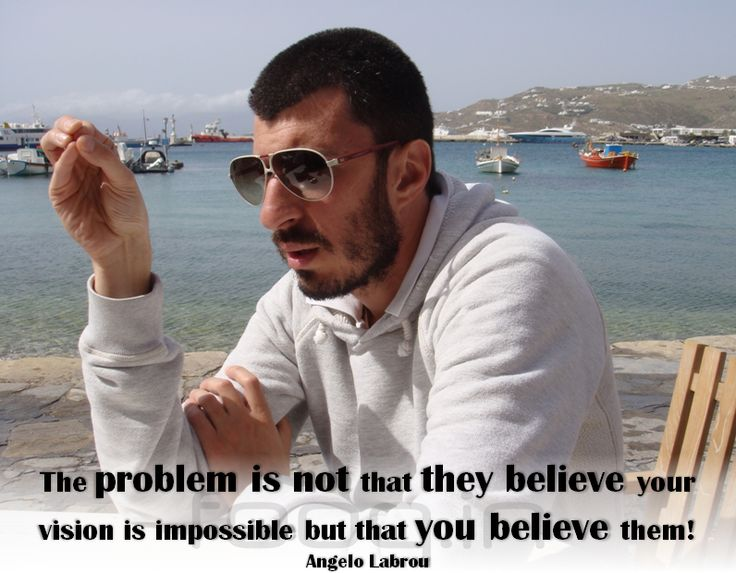 The problem is NOT that THEY believe your vision is impossible but that YOU believe them! - Angelo Labrou