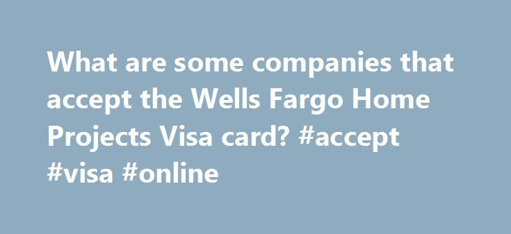 What are some companies that accept the Wells Fargo Home Projects Visa card? #accept #visa #online http://raleigh.remmont.com/what-are-some-companies-that-accept-the-wells-fargo-home-projects-visa-card-accept-visa-online/  # What are some companies that accept the Wells Fargo Home Projects Visa card? Quick Answer Some companies that accept the Wells Fargo Home Projects Visa Credit Card include Illiana Heating and Air Conditioning, Northeast Mechanical, and Olympic Roofing, according to the…