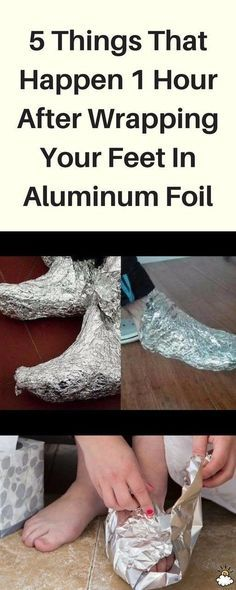 5 THINGS THAT HAPPEN 1 HOUR AFTER WRAPPING YOUR FEET IN ALUMINUM FOIL – We Care