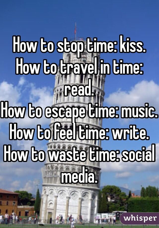 How to stop time: kiss. How to travel in time: read. How to escape time: music. How to feel time: write. How to waste time: social media.