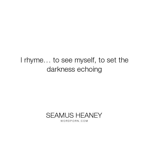 "Seamus Heaney - ""I rhyme� to see myself, to set the darkness echoing"". writing, poetry"