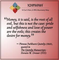 Money, it is said, is the root of all evil, but this is not the case: pride and selfishness and love of power are the evils; this creates the desire for money. Phineas Parkhurst Quimby, (1860)