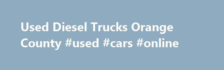 Used Diesel Trucks Orange County #used #cars #online http://auto.remmont.com/used-diesel-trucks-orange-county-used-cars-online/  #auto ca # Search by Model 2500 LOADED (1) 7 SERIES (1) DODGE RAM 1500 4X4 CREW CAB (1) E-CLASS (1) E-CLASS LUXURY (1) F250 7.3L DIESEL 4X4 SUPER DUTY (2) F250 7.3L POWERSTROKE SUPER DUTY (1) F250 7.3L SUPER DUTY DEISEL (1) F350 7.3L DIESEL 4X4 (1) RAM 2500 5.9L CUMMINS (1) RAM 2500 [...]Read More...The post Used Diesel Trucks Orange County #used #cars #online…