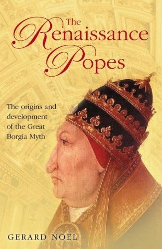 The Renaissance Popes. Culture, power and the making of the Borgia myth by Gerard Noel