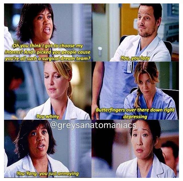 """Oh and you think I got to choose my interns? And I picked you people cause you're all such a surgical dream team? [To Alex Karev] You, you lazy. [To Izzie Stevens] You whiny. [To Meredith Grey] Butterfingers over there down right depressing. [To Cristina Yang] You Yang, you just annoying."" Dr. Miranda Bailey; Grey's Anatomy quotes"