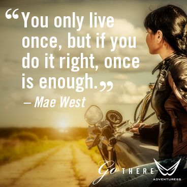 """""""You only live once, but if you do it right, once is enough.""""~ Mae West"""
