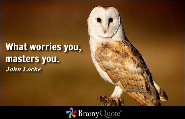 What worries you, masters you. - John Locke at BrainyQuote