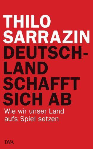 Deutschland schafft sich ab: Wie wir unser Land aufs Spiel setzen von [Sarrazin, Thilo]