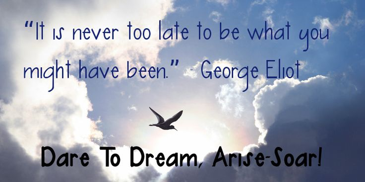 """It is never too late to be what you might have been."" ~ George Eliot . Dare To Dream, Arise-Soar!"
