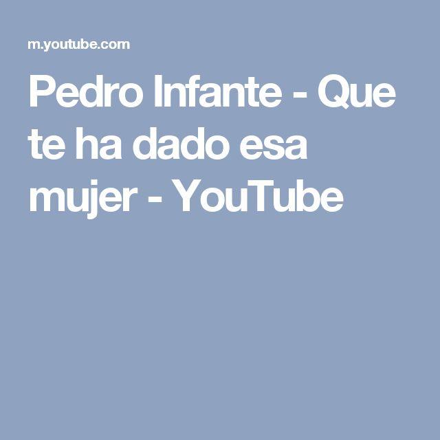Pedro Infante - Que te ha dado esa mujer - YouTube