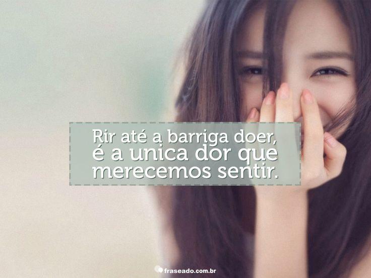 Rir até a barriga doer, é a única dor que merecemos sentir.