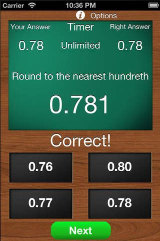 Math- ($1.99) Math Rounding is designed for rounding decimals & whole numbers. In decimals, users can choose to round to the nearest tenth, hundredth, thousandth, or random. In whole numbers, users can choose to round to the nearest ten, hundred, thousand, or random. Users can also set a timer and decide how many questions to answer. If user turns on correct answer button, then he/she must correctly answer the question before he/she can move to the next question.