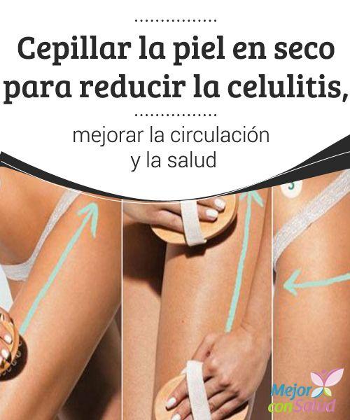 Cepillar la piel en seco para reducir la celulitis, mejorar la circulación y la salud  Debemos adquirir un cepillo adecuado y de materiales naturales y adaptar la fricción a la sensibilidad de cada piel, para lo cual deberemos ir probando diferentes intensidades