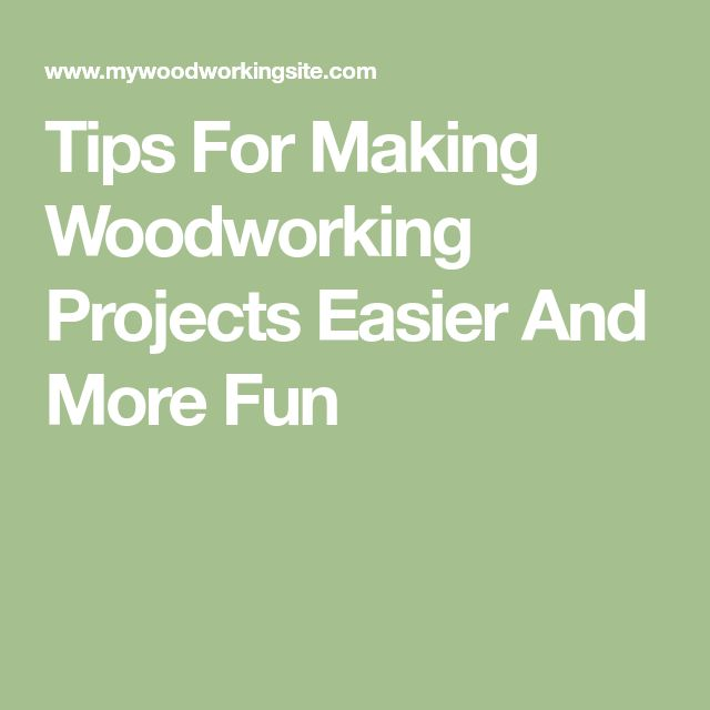 Tips For Making Woodworking Projects Easier And More Fun