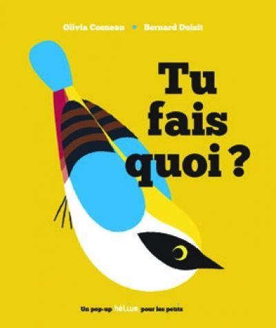 <p>Bernard Duisit nous propose un nouveau livre pop-up aux éditions Hélium, avec la complicité de l'illustratrice Olivia Cosneau. Et c'est une petite merveille d'ingéniosité ! Une simple question est posée aux différents oiseaux qui peuplent le livre : « Tu fais quoi .</p>