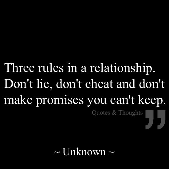 Three rules in a relationship. Don't lie, don't cheat and don't make promised you can't keep.
