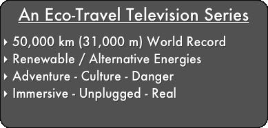 An Eco-Travel Television Series   50,000 km (31,000 m) World Record   Renewable Bio-Gas   Adventure - Culture - Danger   Immersive - Unplugged - Real: Renewable Bio Gas, Record Renewable, Bio Gas Adventure, Danger Immersive, Series 50 000, World Records, Television Series, Eco Travel Television