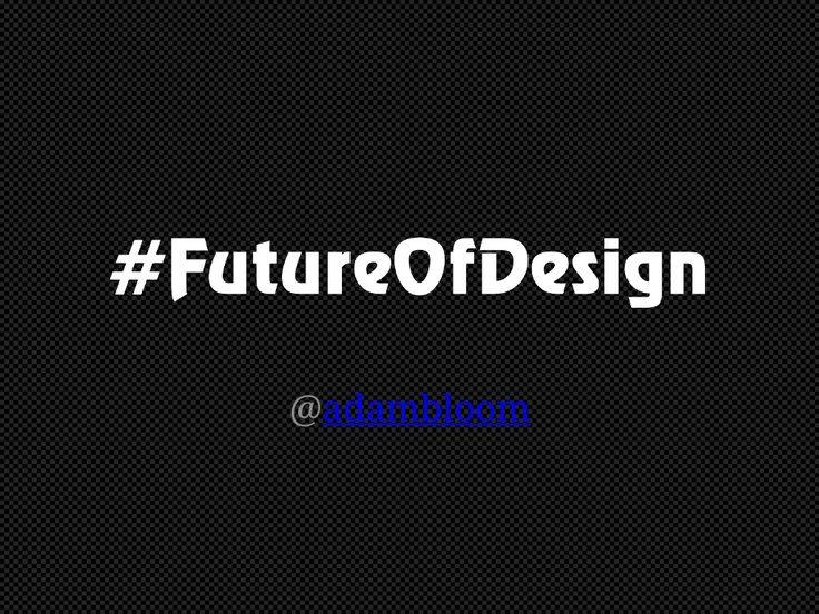 future-ofdesign-adambbloomv01 by Adam Bloom via Slideshare