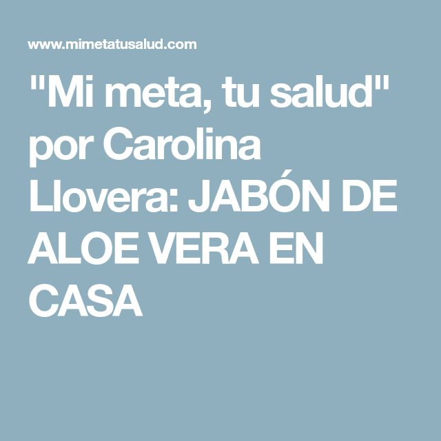 """""""Mi meta, tu salud"""" por Carolina Llovera: JABÓN DE ALOE VERA EN CASA"""