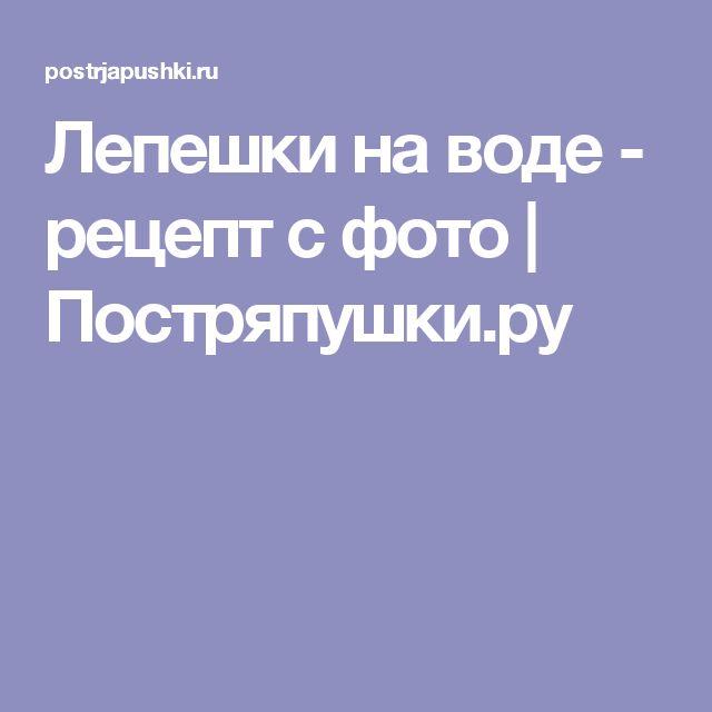 Лепешки на воде - рецепт с фото | Постряпушки.ру