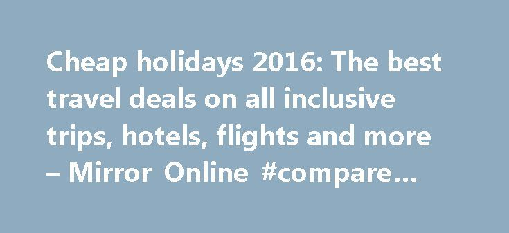 Cheap holidays 2016: The best travel deals on all inclusive trips, hotels, flights and more – Mirror Online #compare #flight #tickets http://cheap.remmont.com/cheap-holidays-2016-the-best-travel-deals-on-all-inclusive-trips-hotels-flights-and-more-mirror-online-compare-flight-tickets/  #cheap holidays in september # Cheap holidays 2016: The best travel deals on all inclusive trips, hotels, flights and more Last minute holiday deals Short haul holidays and European city breaks Disneyland…