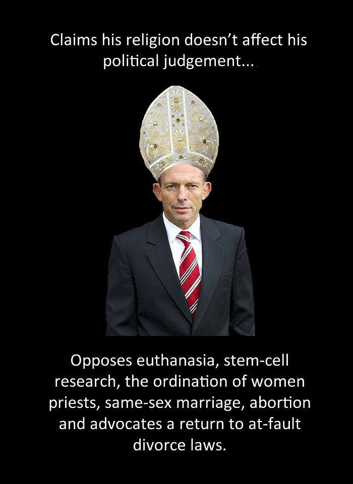 And the morning-after pill, which he disallowed from the PBS when he was Health Minister after discussing it with his spiritual adviser.. But he wants to spend taxpayers' money on marriage counselling for married people. Cos, you know, only married people are in real relationships.  And his close spiritual adviser? Archbishop George Pell, the paedophiles' protector and Royal Commission liar.