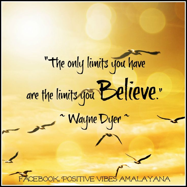 """The only limits you have are the limits you Believe."" ~ Wayne Dyer"