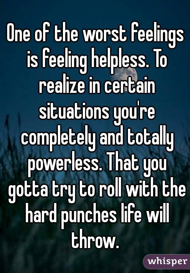 One of the worst feelings is feeling helpless. To realize in ...