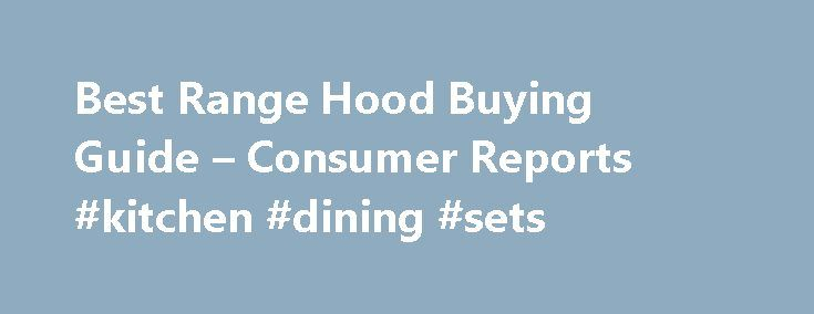 Best Range Hood Buying Guide – Consumer Reports #kitchen #dining #sets http://kitchen.nef2.com/best-range-hood-buying-guide-consumer-reports-kitchen-dining-sets/  #kitchen range hoods # Getting Started Convection and other added features help make over-the-range microwave ovens an enticing choice over space-stealing countertop models. But if you care about venting smoke and fumes, you're better off with a range hood, especially if you cook on a higher-powered stove. Consumer Reports does not…