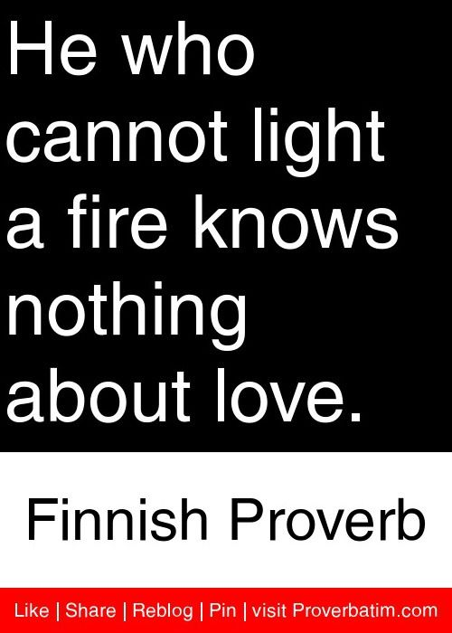 He who cannot light a fire knows nothing about love. - Finnish Proverb #proverbs #quotes