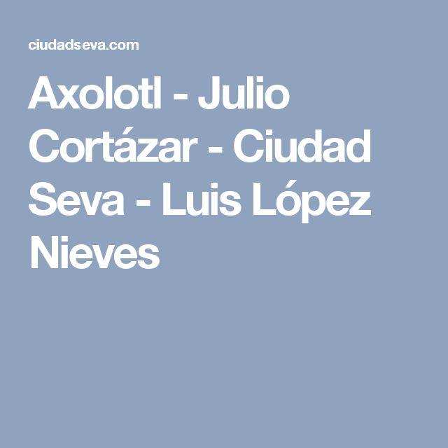 Axolotl - Julio Cortázar - Ciudad Seva - Luis López Nieves