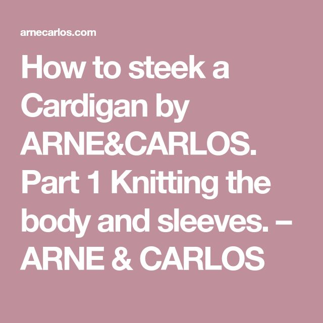 How to steek a Cardigan by ARNE&CARLOS. Part 1 Knitting the body and sleeves. – ARNE & CARLOS