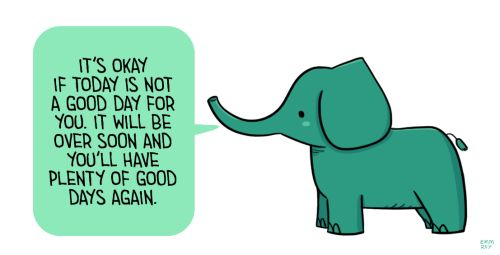 "[drawing of a green elephant saying ""It's okay if today is not a good day for you. It will be over soon and you'll have plenty of good days again."" in a green speech bubble.] Positive Doodles"