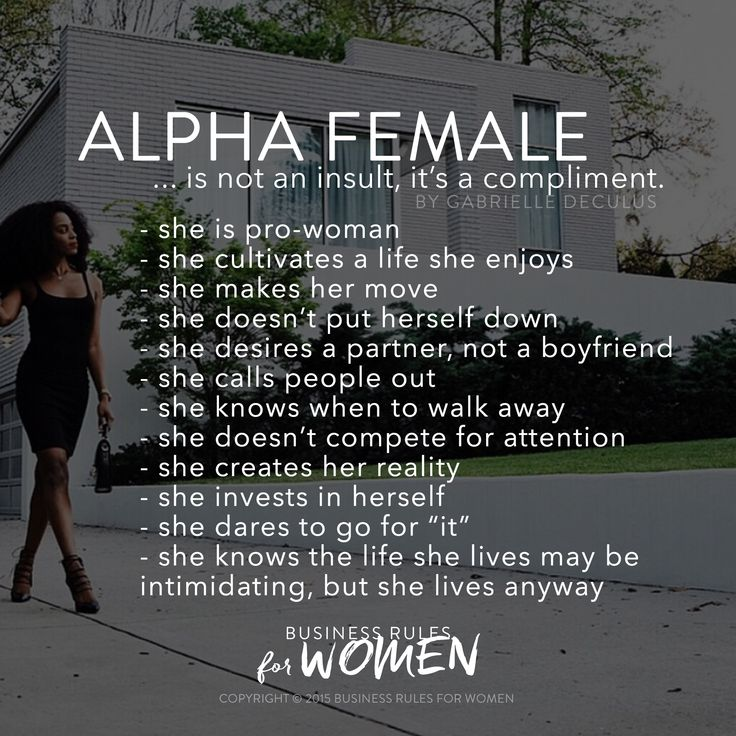 The Alpha Woman is a strong, bad-ass, fearless female. She can often be intimidating to those around her, yet she still isn't afraid to ask