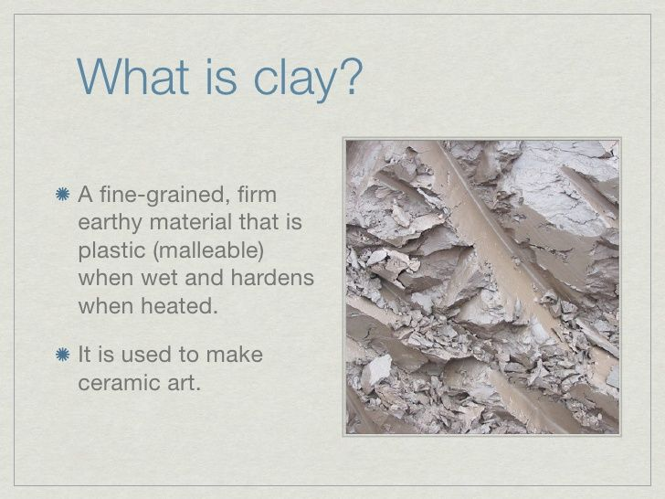 What is clay?A fine-grained, firmearthy material that isplastic (malleable)when wet and hardenswhen heated.It is used to mak...