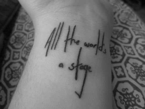 """All the world's a stage""  As both a theater major and a lover of Shakespeare, this quote means a lot to me. It also represents a world view I find a lot of truth in."