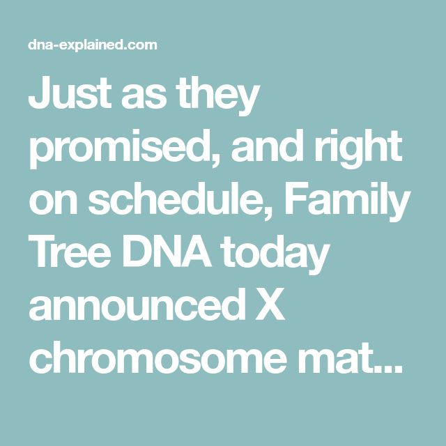 Just as they promised, and right on schedule, Family Tree DNA today announced X chromosome matching.  They have fully integrated X matching into their autosomal Family Finder product matching.  This will be rolling live today.  Happy New Year from Family Tree DNA!!! In the article, X Marks the Spot, I showed the unique inheritance properties…