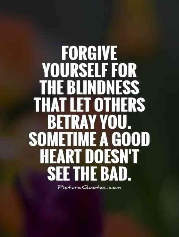 """Forgive yourself for the blindness that let others betray you. Sometimes a good heart doesn't see the bad."""