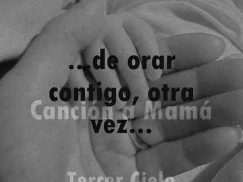 Cancion a Mama--- Tercer Cielo (Letra) (Lyrics) MADRE AHORA COMPRENDO COMO ORABAS POR MI Y YO SIN CONSIDERACION ALGUNA DEJABA QUE TE PREOCUPARAS POR MI,PERDONAME MAMITA,AHORA YA SE LO QUE ORABAS POR MI,AHORA YO ORO POR MIS HIJOS Y TE COMPRENDO LO QUE SENTIAS,DEMASIADO TARDE,TE NECESITO MAMITA ¡¡¡¡¡¡¡¡¡¡¡¡¡ UN ABRAZO TUYO SERIA MI ALIVIO,DEJAME SENTIRTE MAMY¡¡¡¡¡¡¡¡¡¡¡¡¡¡¡¡¡