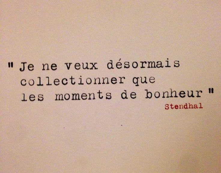 Je ne veux désormais collectionner que les moments de bonheur. ~ Stendhal