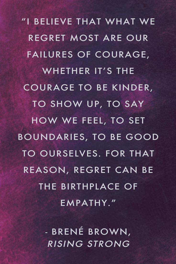 """I believe that what we regret most are our failures of courage, whether it's the courage to be kinder, to show up, to say how we feel, to set boundaries, to be good to ourselves. For that reason, regret can be the birthplace of empathy."" Brené Brown, Rising Strong"