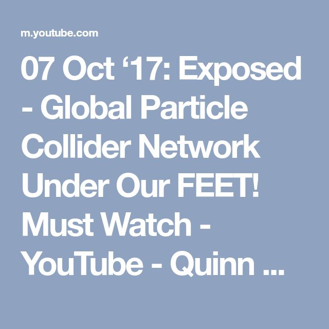 07 Oct '17:  Exposed - Global Particle Collider Network Under Our FEET! Must Watch - YouTube - Quinn Michaels - 8:14