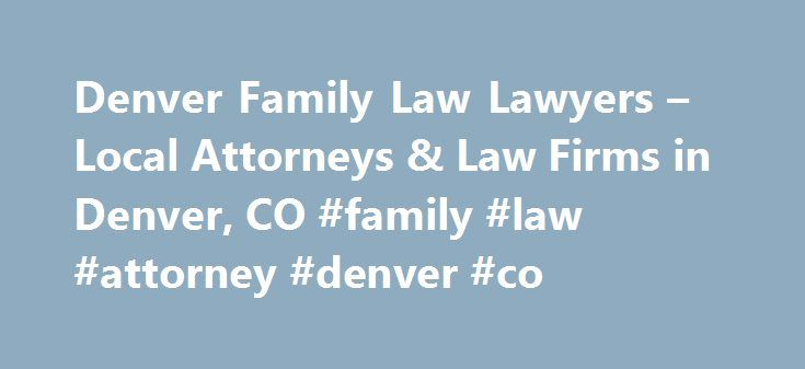 Denver Family Law Lawyers – Local Attorneys & Law Firms in Denver, CO #family #law #attorney #denver #co http://malta.remmont.com/denver-family-law-lawyers-local-attorneys-law-firms-in-denver-co-family-law-attorney-denver-co/  # Denver Family Law Lawyers, Attorneys and Law Firms – Colorado Need help with a Family Law matter? You've come to the right place. Whether you are a parent, child, single, or married a family law attorney can help. Family Law attorneys assist in situations like…