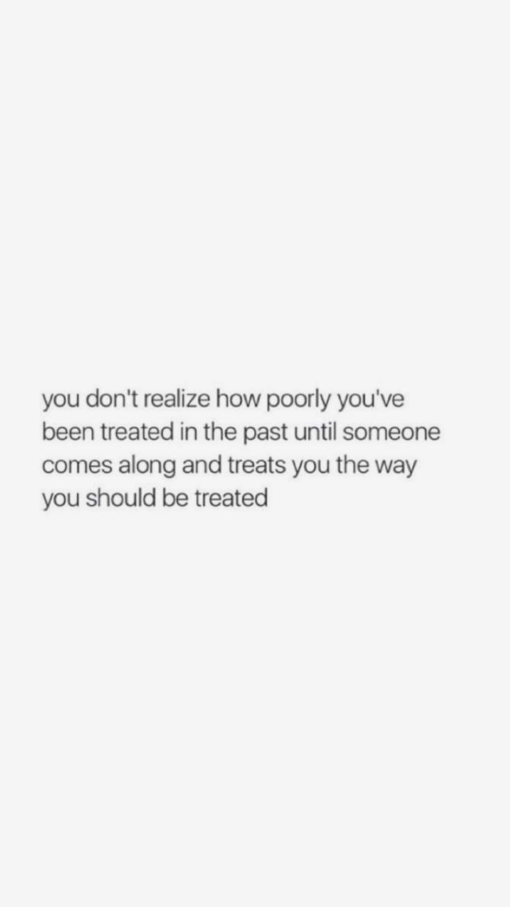 You don't realize how poorly you've been treated in the past until someone comes along and treats you the way you should be treated.